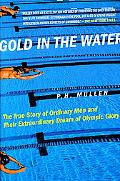 Gold in the Water The True Story of Ordinary Men and Their Extraordinary Dream of Olympic Glory