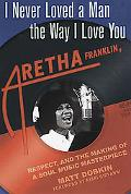 I Never Loved A Man The Way I Loved You Aretha Franklin, Respect, And The Creation Of A Soul...