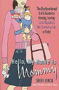 Hello, My Name Is Mommy The Dysfunctional Girl's Guide to Having, Loving and Hopefully Not S...