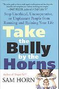 Take the Bully by the Horns Stop Unethical, Uncooperative, or Unpleasant People from Running...