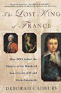 Lost King of France How DNA Solved the Mystery of the Murdered Son of Louis XVI and Marie-An...