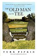 Old Man And the Tee How I Took Ten Strokes Off My Game And Learned to Love Golf All over Again