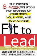Fit to Lead The Proven 8-Week Solution for Shaping Up Your Body, Your Mind, and Your Career