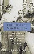 Belles of New England The Women of the Textile Mills and the Families Whose Wealth They Wove