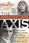 American Axis Henry Ford, Charles Lindbergh, and the Rise of the Third Reich
