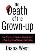 The Death of the Grown-up: How America's Arrested Development Is Bringing Down Western Civil...