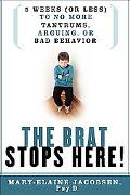 Brat Stops Here! 5 Weeks (or Less) to No More Tantrums, Arguing, or Bad Behavior
