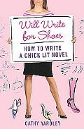 Will Write for Shoes How to Write a Chick Lit Novel
