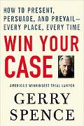 Win Your Case How to Present, Persuade, And Prevail---every Place, Every Time