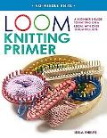 Loom Knitting Primer A Beginner's Guide to Knitting on a Loom, With 30 Fun Projects