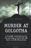 Murder at Golgotha: A Scientific Investigation into the Last Days of Jesus' Life, His Death,...