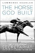 Horse God Built The Untold Story of Secretariat, the World's Greatest Racehorse