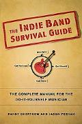 Indie Band Survival Guide: The Complete Manual for the Do-It-Yourself Musician