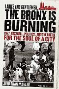 Ladies And Gentlemen, the Bronx Is Burning 1977, Baseball, Politics, and the battle for the ...