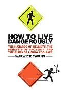 How to Live Dangerously: The Hazards of Helmets, the Benefits of Bacteria, and the Risks of ...