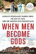 When Men Become Gods: Mormon Polygamist Warren Jeffs, His Cult of Fear, and the Women Who Fo...