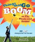 Things That Go Boom or Fly, Float, and Zoom!: 18 DIY Projects to Make