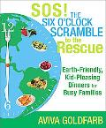 SOS!  The Six O'Clock Scramble to the Rescue: Earth-Friendly, Kid-Pleasing Dinners for Busy ...