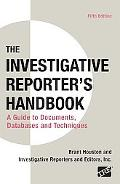 Investigative Reporter's Handbook: A Guide to Documents, Databases, and Techniques