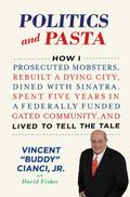 Politics and Pasta : How I Prosecuted Mobsters, Rebuilt a Dying City, Dined with Sinatra, Sp...