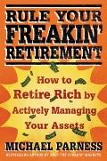 Rule Your Freakin' Retirement : How to Retire Rich by Actively Managing Your Assets