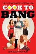 Cook to Bang : The Lay Cook's Guide to Getting Laid