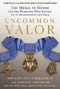 Uncommon Valor : The Medal of Honor and the Warriors Who Earned It in Afghanistan and Iraq