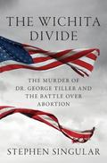 Wichita Divide : The Murder of Dr. George Tiller, the Battle over Abortion, and the New Amer...