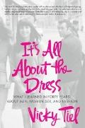 It's All About the Dress: What I Learned in 40 Years About Men, Women, Sex and Fashion