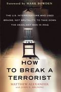 How to Break a Terrorist : The U. S. Interrogators Who Used Brains, Not Brutality, to Take d...