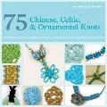 75 Chinese, Celtic, and Ornamental Knots : A Directory of Knots and Knotting Techniques Plus...