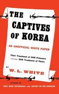 The Captives of Korea: An Unofficial White Paper on the Treatment of War Prisoners; Our Trea...