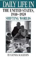 Daily Life in the United States, 1940-1959 Shifting Worlds