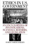 Ethics in U.S. Government An Encyclopedia of Investigations, Scandals, Reforms, and Legislation