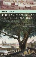 Daily Life In The Early American Republic, 1790-1820 Creating A New Nation