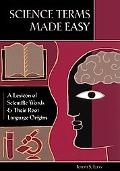 Science Terms Made Easy A Lexicon of Scientific Words And Their Root Language Origins