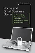 Home and Small Business Guide to Protecting Your Computer Network, Electronic Assets, and Pr...