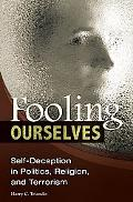 Fooling Ourselves: Self-Deception in Politics, Religion, and Terrorism (Contributions in Psy...