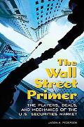 The Wall Street Primer: The Players, Deals, and Mechanics of the U.S. Securities Market