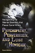 Psychopathy, Perversion, and Lust Homicide: Recognizing the Mental Disorders That Power Seri...
