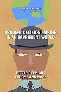 Prudent Decision Making in an Imprudent World: Better Decisions at Home and Work