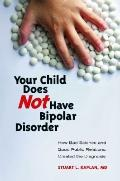 Your Child Does Not Have Bipolar Disorder : How Bad Science and Good Public Relations Create...
