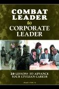 Combat Leader to Corporate Leader : 20 Lessons to Advance Your Civilian Career