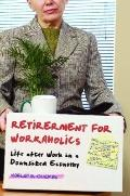 Retirement for Workaholics : Life after Work in a Downsized Economy