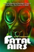 Fatal Airs : The Deadly History and Apocalyptic Future of Lethal Gases That Threaten Our World
