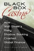 Black Box Casino : How Wall Street's Risky Shadow Banking Crashed Global Finance