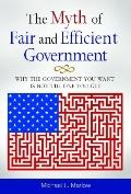 Myth of Efficient and Fair Government : Why the Government You Want Is Not the One You Get