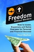 Freedom Without Borders: How to Invest, Expatriate, and Retire Overseas for Personal and Fin...