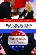 Branding the Candidate: Marketing Strategies to Win Your Vote (Praeger Studies in Political ...