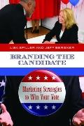 Branding the Candidate : Marketing Strategies to Win Your Vote